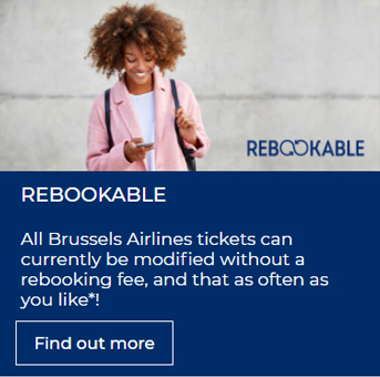 REBOOKABLE - Book your flight worry-free: all Brussels Airlines tickets can currently be modified without a rebooking fee, and that as often as you like*!
